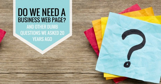 Do We Need a Business Web Page- and Other Dumb Questions We Asked 20 Years Ago (1)