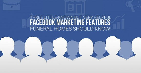Three Little-Known but Very Helpful Facebook Marketing Features Funeral Homes Should Know